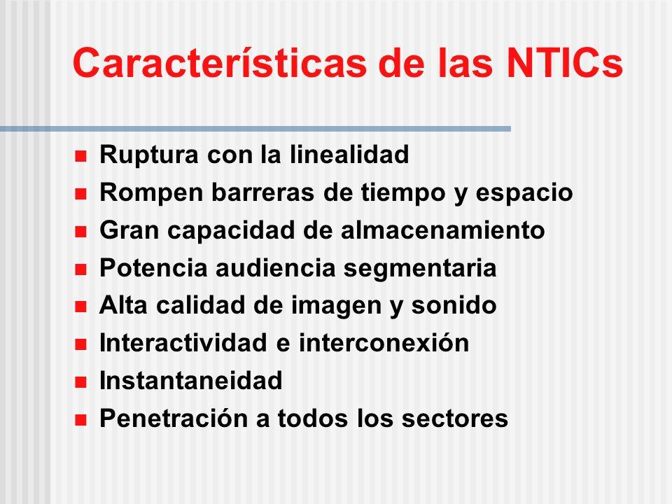 Características de las NTICs Ruptura con la linealidad Rompen barreras de tiempo y espacio Gran capacidad de almacenamiento Potencia audiencia segmentaria Alta calidad de imagen y sonido Interactividad e interconexión Instantaneidad Penetración a todos los sectores