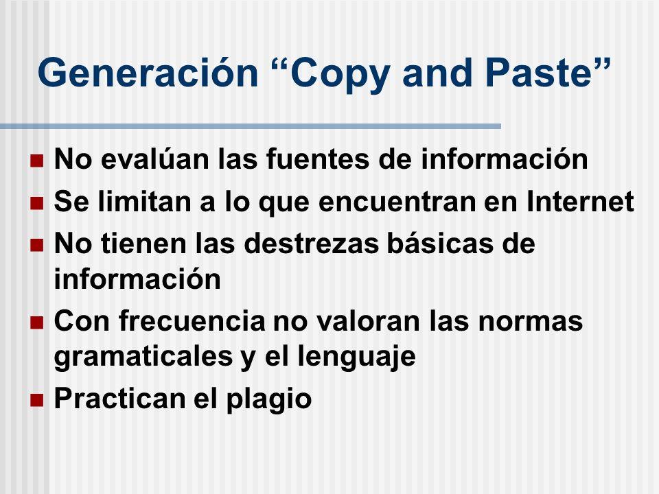Generación Copy and Paste No evalúan las fuentes de información Se limitan a lo que encuentran en Internet No tienen las destrezas básicas de información Con frecuencia no valoran las normas gramaticales y el lenguaje Practican el plagio