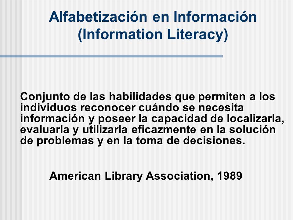 Alfabetización en Información (Information Literacy) Conjunto de las habilidades que permiten a los individuos reconocer cuándo se necesita información y poseer la capacidad de localizarla, evaluarla y utilizarla eficazmente en la solución de problemas y en la toma de decisiones.