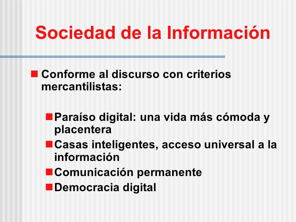 Sociedad de la Información Conforme al discurso con criterios mercantilistas: Paraíso digital: una vida más cómoda y placentera Casas inteligentes, acceso universal a la información Comunicación permanente Democracia digital