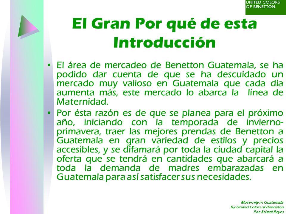 Maternity in Guatemala by United Colors of Benneton Por Kristell Reyes Resumen del mercado Mercado: pasado, presente y futuro –A Continuación se presenta gráficamente el por qué se introducirá el mercadeo de la línea de maternidad de Benetton.