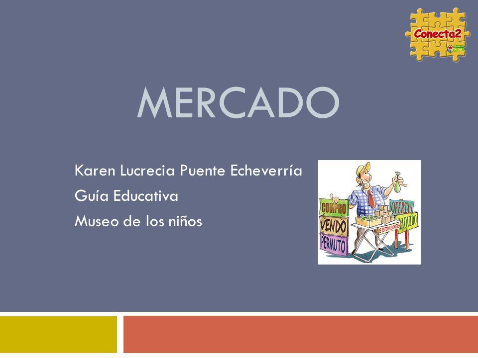 MERCADO Karen Lucrecia Puente Echeverría Guía Educativa Museo de los niños