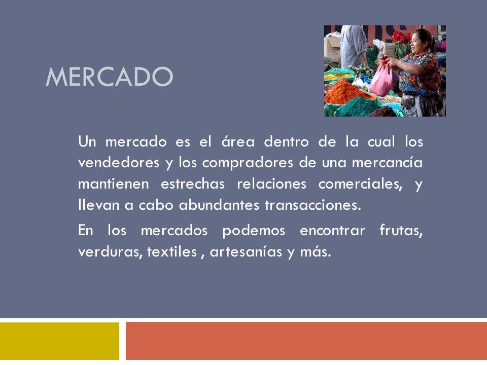 MERCADO Un mercado es el área dentro de la cual los vendedores y los compradores de una mercancía mantienen estrechas relaciones comerciales, y llevan