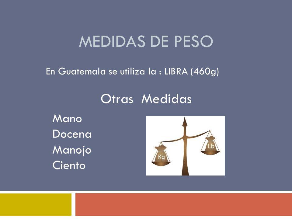MEDIDAS DE PESO En Guatemala se utiliza la : LIBRA (460g) Otras Medidas Mano Docena Manojo Ciento