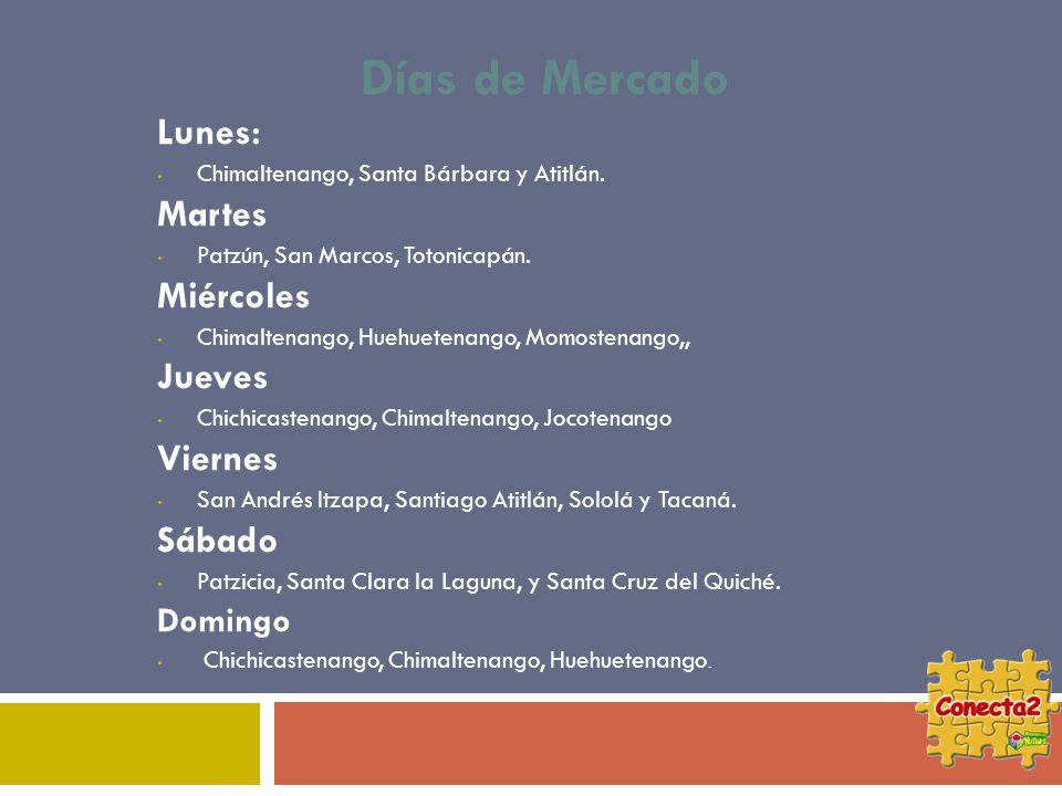 Días de Mercado Lunes: Chimaltenango, Santa Bárbara y Atitlán. Martes Patzún, San Marcos, Totonicapán. Miércoles Chimaltenango, Huehuetenango, Momoste
