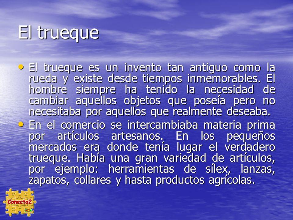 El trueque El trueque es un invento tan antiguo como la rueda y existe desde tiempos inmemorables.
