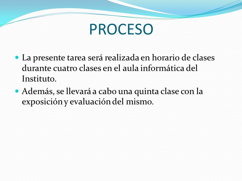 PROCESO La presente tarea será realizada en horario de clases durante cuatro clases en el aula informática del Instituto. Además, se llevará a cabo un