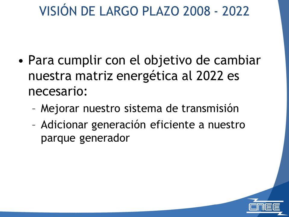 Para cumplir con el objetivo de cambiar nuestra matriz energética al 2022 es necesario: –Mejorar nuestro sistema de transmisión –Adicionar generación eficiente a nuestro parque generador VISIÓN DE LARGO PLAZO 2008 - 2022