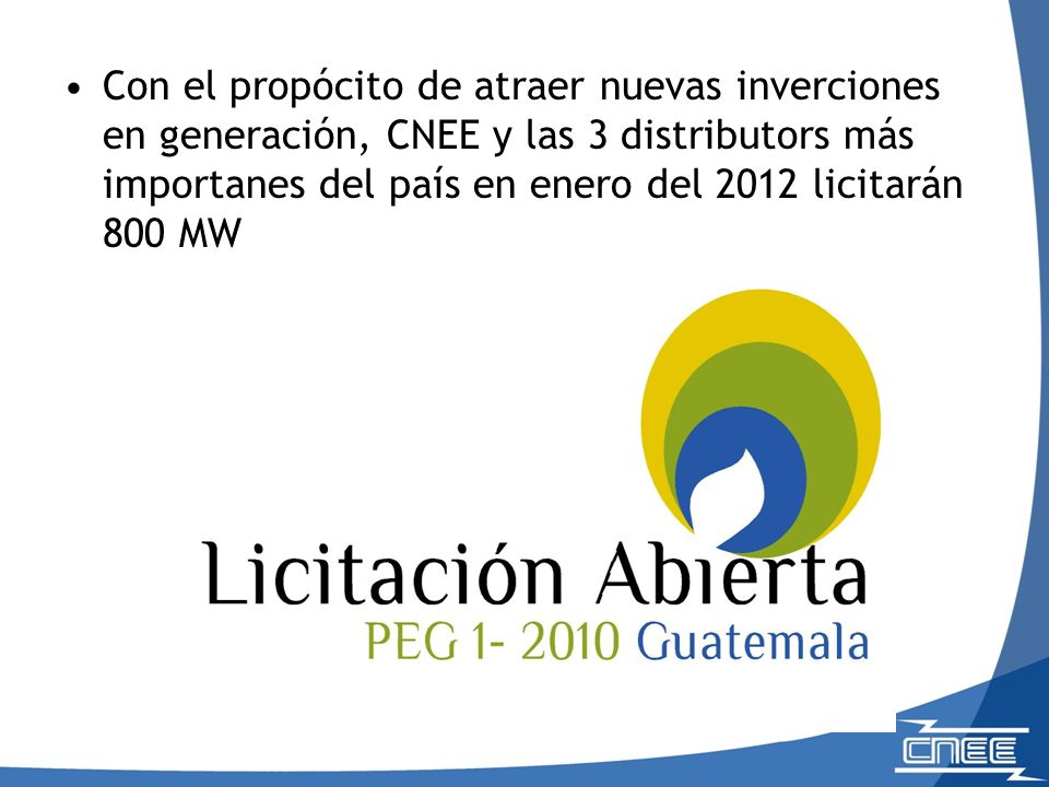 Con el propócito de atraer nuevas inverciones en generación, CNEE y las 3 distributors más importanes del país en enero del 2012 licitarán 800 MW