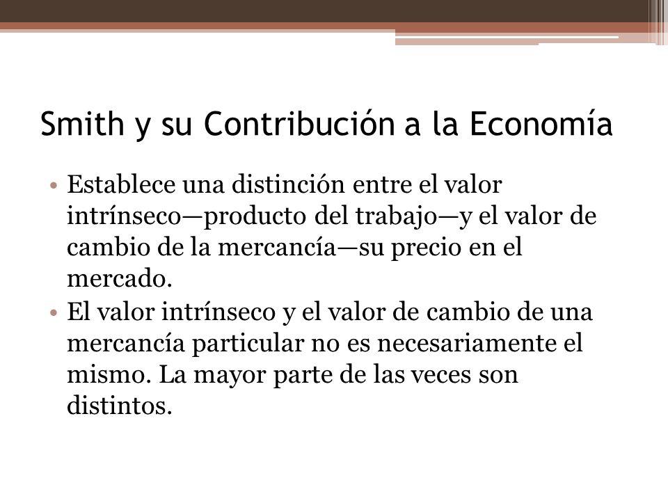 Smith y su Contribución a la Economía Establece una distinción entre el valor intrínsecoproducto del trabajoy el valor de cambio de la mercancíasu pre