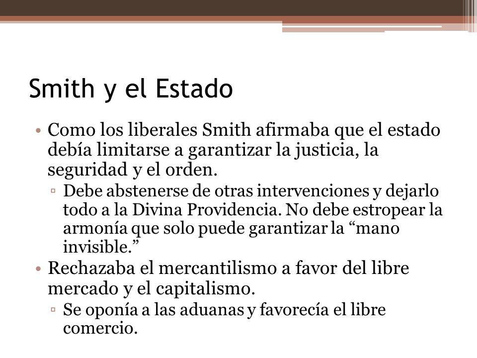 Smith y el Estado Como los liberales Smith afirmaba que el estado debía limitarse a garantizar la justicia, la seguridad y el orden. Debe abstenerse d