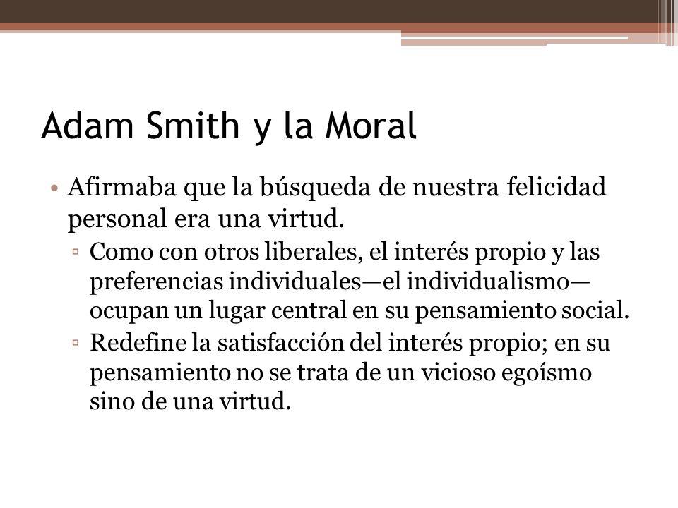 Adam Smith y la Moral Afirmaba que la búsqueda de nuestra felicidad personal era una virtud. Como con otros liberales, el interés propio y las prefere
