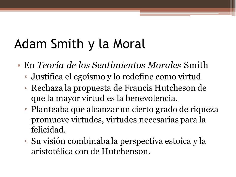 Adam Smith y la Moral En Teoría de los Sentimientos Morales Smith Justifica el egoísmo y lo redefine como virtud Rechaza la propuesta de Francis Hutch