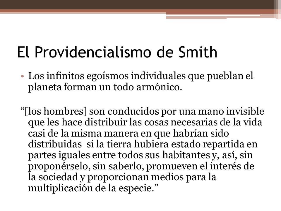 El Providencialismo de Smith Los infinitos egoísmos individuales que pueblan el planeta forman un todo armónico. [los hombres] son conducidos por una
