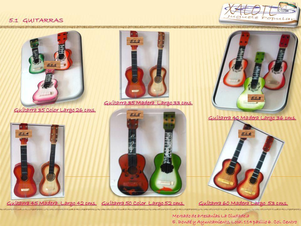 Mercado de artesanías La Ciudadela E. Dondé y Ayuntamiento, Local 114 pasillo 6. Col. Centro 5.1 GUITARRAS Guitarra 50 Color Largo 52 cms. Guitarra 45