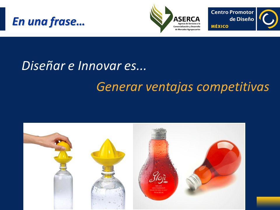 En una frase… Diseñar e Innovar es... Generar ventajas competitivas