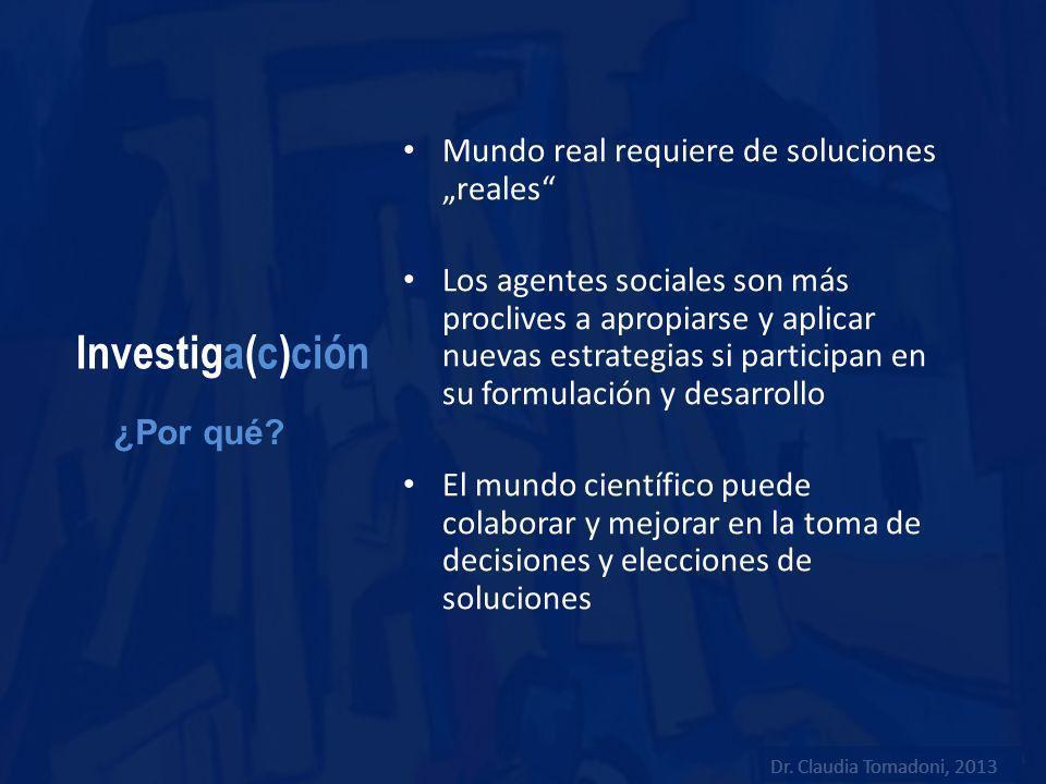 Investiga(c)ción Mundo real requiere de soluciones reales Los agentes sociales son más proclives a apropiarse y aplicar nuevas estrategias si particip