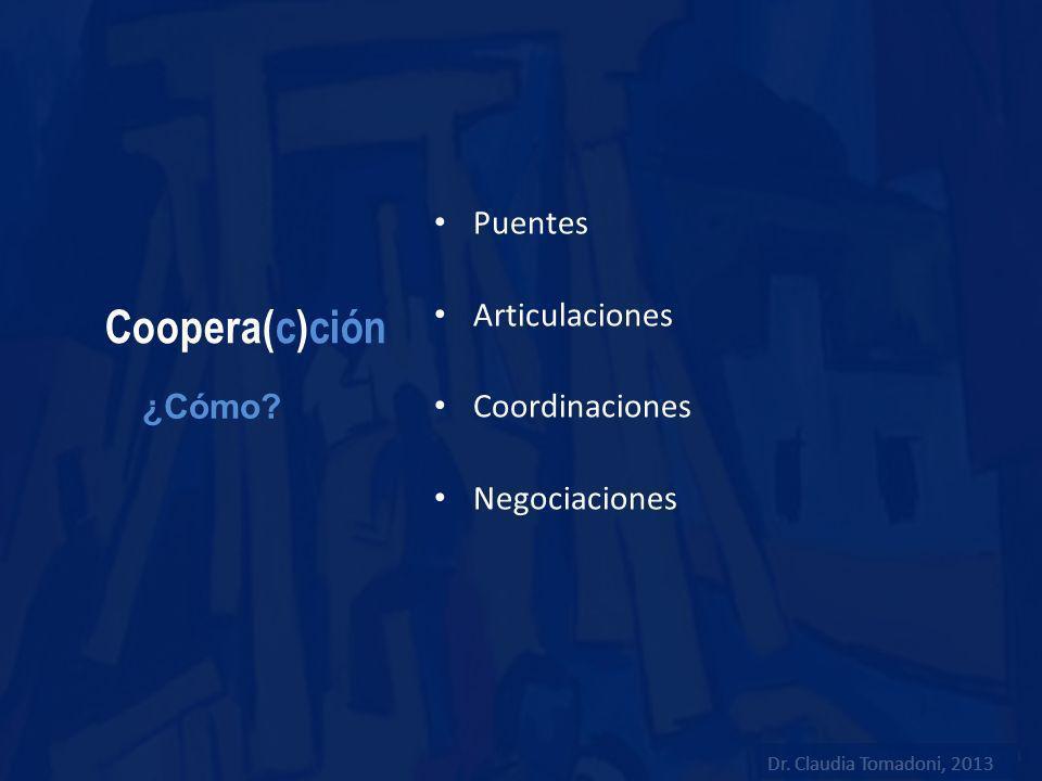Coopera(c)ción Puentes Articulaciones Coordinaciones Negociaciones ¿Cómo? Dr. Claudia Tomadoni, 2013