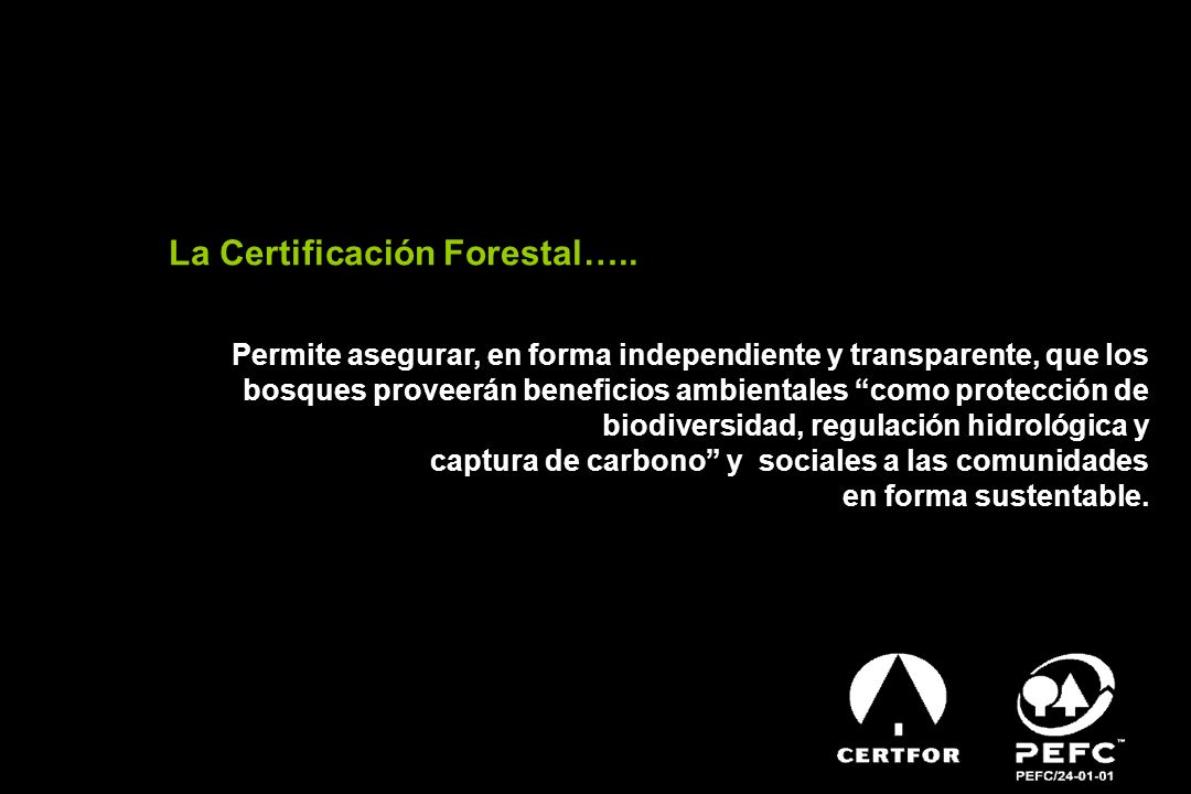 La Certificación Forestal….. Permite asegurar, en forma independiente y transparente, que los bosques proveerán beneficios ambientales como protección