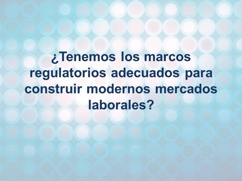 ¿Tenemos los marcos regulatorios adecuados para construir modernos mercados laborales