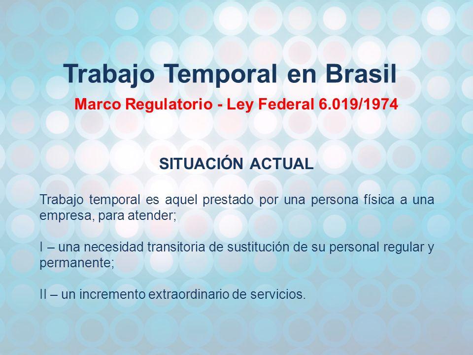 Trabajo Temporal en Brasil Marco Regulatorio - Ley Federal 6.019/1974 SITUACIÓN ACTUAL Trabajo temporal es aquel prestado por una persona física a una empresa, para atender; I – una necesidad transitoria de sustitución de su personal regular y permanente; II – un incremento extraordinario de servicios.