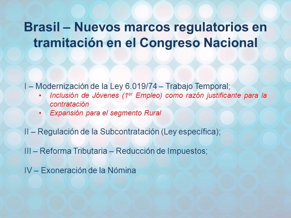 Brasil – Nuevos marcos regulatorios en tramitación en el Congreso Nacional I – Modernización de la Ley 6.019/74 – Trabajo Temporal; Inclusión de Jóvenes (1 er Empleo) como razón justificante para la contratación Expansión para el segmento Rural II – Regulación de la Subcontratación (Ley específica); III – Reforma Tributaria – Reducción de Impuestos; IV – Exoneración de la Nómina