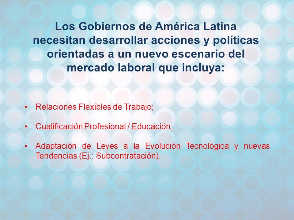 Los Gobiernos de América Latina necesitan desarrollar acciones y políticas orientadas a un nuevo escenario del mercado laboral que incluya: Relaciones Flexibles de Trabajo; Cualificación Profesional / Educación; Adaptación de Leyes a la Evolución Tecnológica y nuevas Tendencias (Ej.: Subcontratación).