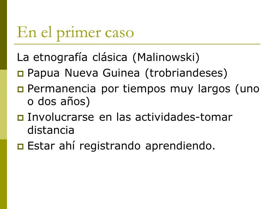 En el primer caso La etnografía clásica (Malinowski) Papua Nueva Guinea (trobriandeses) Permanencia por tiempos muy largos (uno o dos años) Involucrar