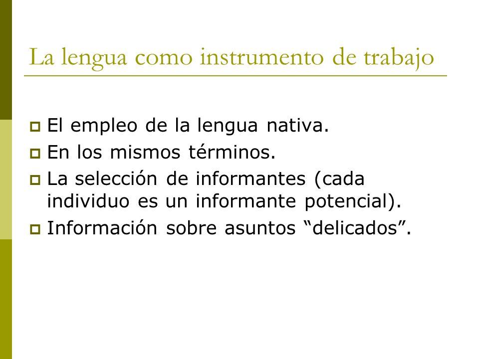La lengua como instrumento de trabajo El empleo de la lengua nativa. En los mismos términos. La selección de informantes (cada individuo es un informa