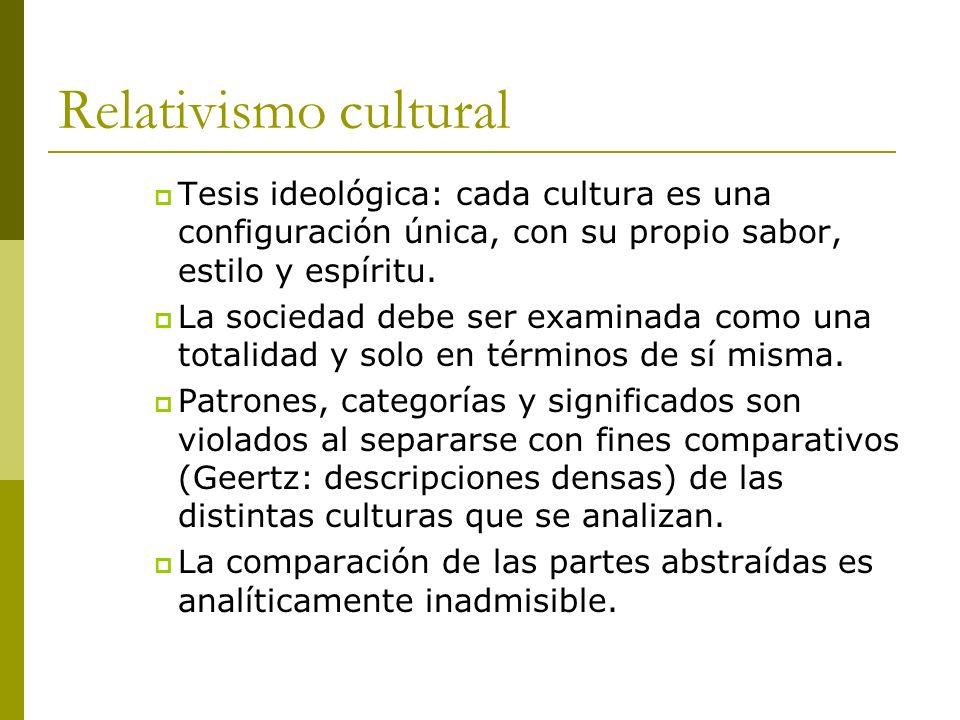 Relativismo cultural Tesis ideológica: cada cultura es una configuración única, con su propio sabor, estilo y espíritu. La sociedad debe ser examinada