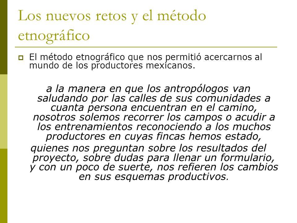 Los nuevos retos y el método etnográfico El método etnográfico que nos permitió acercarnos al mundo de los productores mexicanos. a la manera en que l