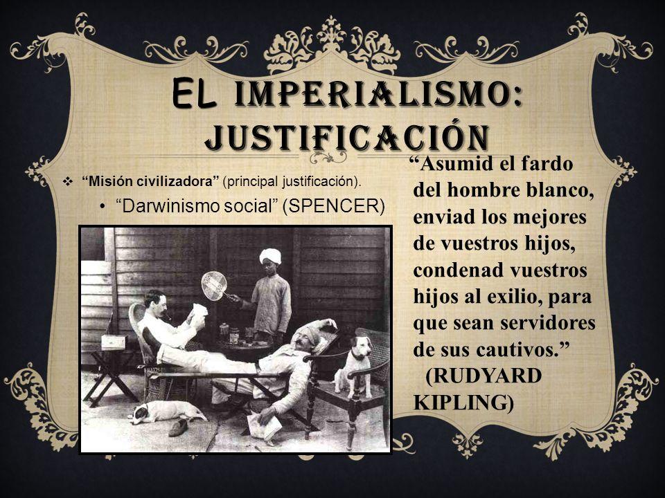 EL IMPERIALISMO: JUSTIFICACIÓN Misión civilizadora (principal justificación). Darwinismo social (SPENCER) Asumid el fardo del hombre blanco, enviad lo