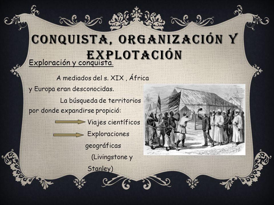 CONQUISTA, ORGANIZACIÓN Y EXPLOTACIÓN Exploración y conquista. A mediados del s. XIX, África y Europa eran desconocidas. La búsqueda de territorios po