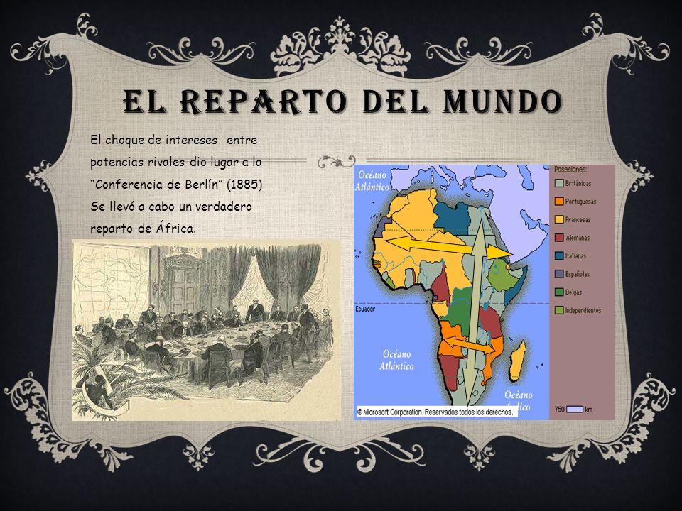 EL REPARTO DEL MUNDO El choque de intereses entre potencias rivales dio lugar a la Conferencia de Berlín (1885) Se llevó a cabo un verdadero reparto d