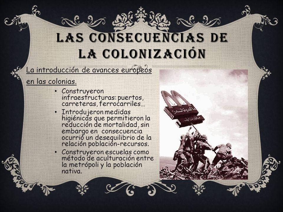 LAS CONSECUENCIAS DE LA COLONIZACIÓN La introducción de avances europeos en las colonias. Construyeron infraestructuras: puertos, carreteras, ferrocar