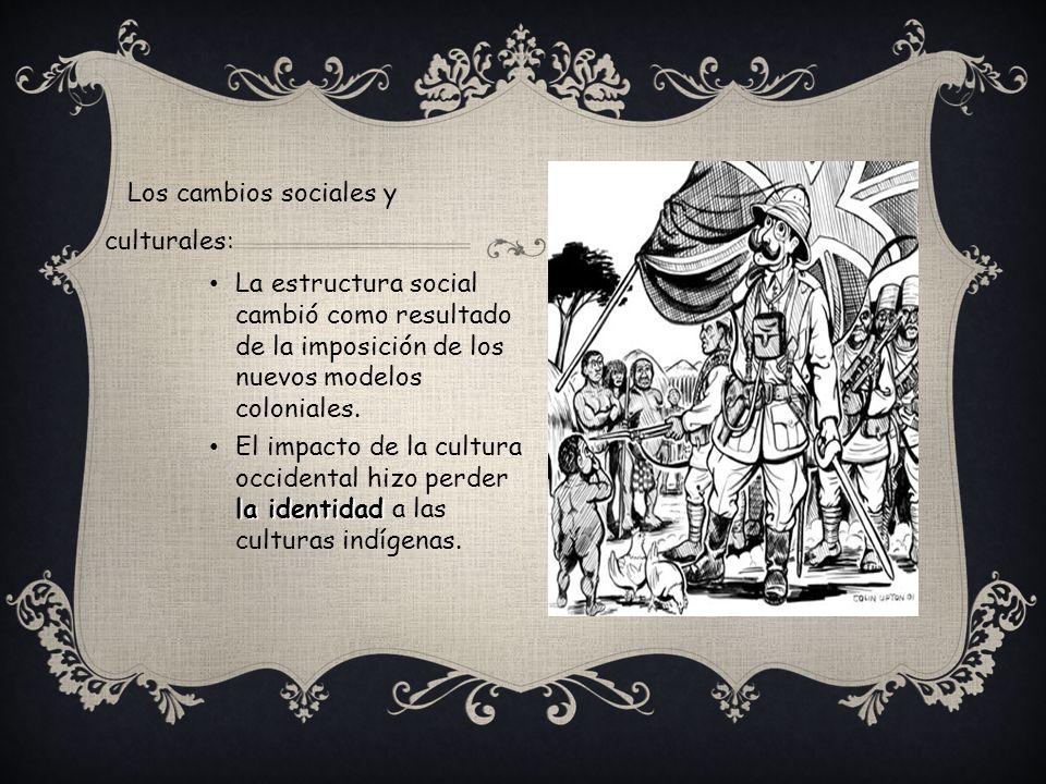 Los cambios sociales y culturales: La estructura social cambió como resultado de la imposición de los nuevos modelos coloniales. la identidad El impac