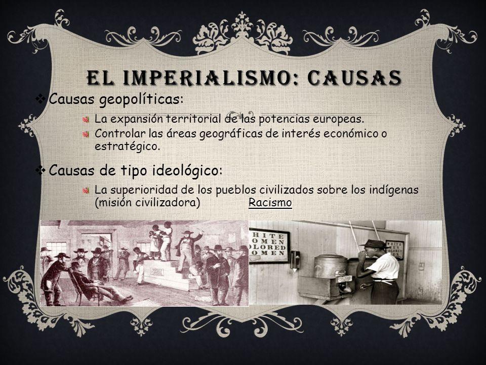 EL IMPERIALISMO: CAUSAS Causas geopolíticas: La expansión territorial de las potencias europeas. Controlar las áreas geográficas de interés económico