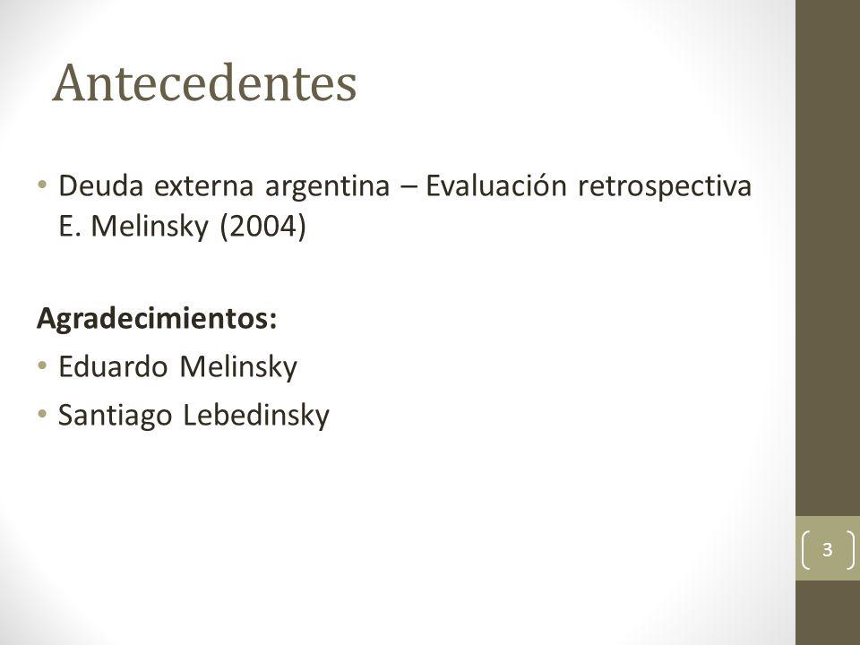 Antecedentes Deuda externa argentina – Evaluación retrospectiva E. Melinsky (2004) Agradecimientos: Eduardo Melinsky Santiago Lebedinsky 3