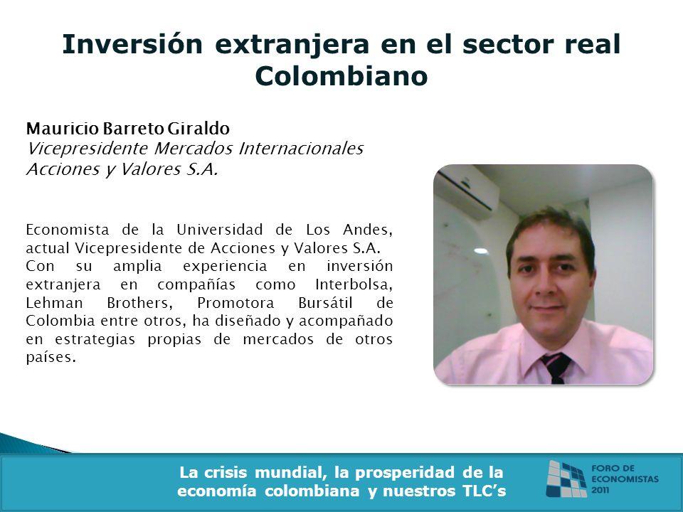 Inversión extranjera en el sector real Colombiano Mauricio Barreto Giraldo Vicepresidente Mercados Internacionales Acciones y Valores S.A. Economista