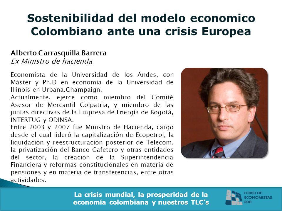 Sostenibilidad del modelo economico Colombiano ante una crisis Europea Alberto Carrasquilla Barrera Ex Ministro de hacienda Economista de la Universidad de los Andes, con Máster y Ph.D en economía de la Universidad de Illinois en Urbana.Champaign.