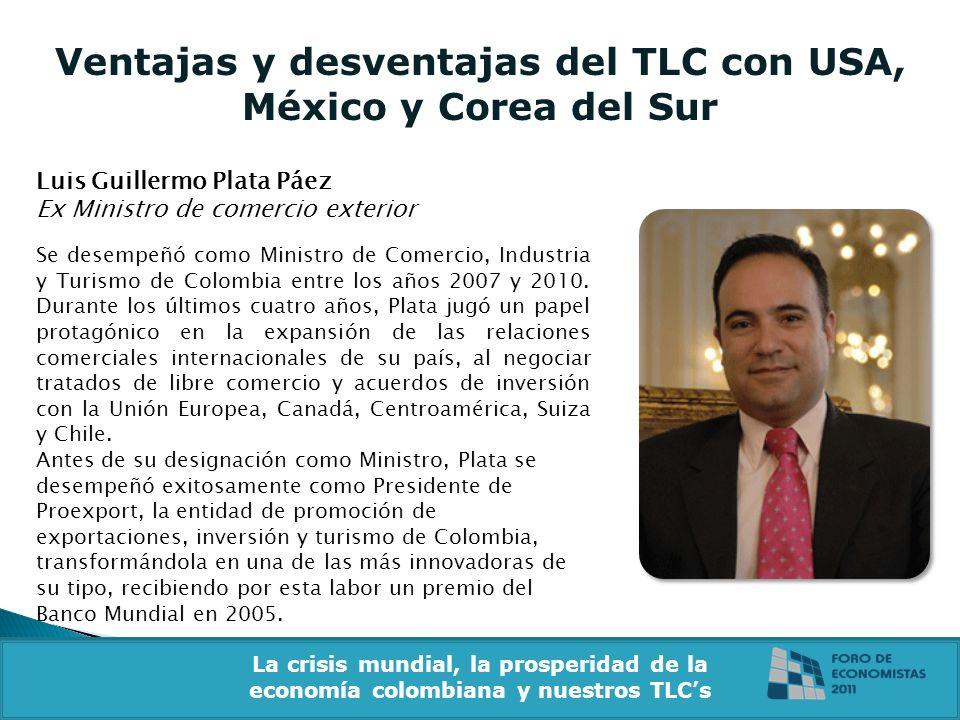 Ventajas y desventajas del TLC con USA, México y Corea del Sur Luis Guillermo Plata Páez Ex Ministro de comercio exterior La crisis mundial, la prosperidad de la economía colombiana y nuestros TLCs Se desempeñó como Ministro de Comercio, Industria y Turismo de Colombia entre los años 2007 y 2010.