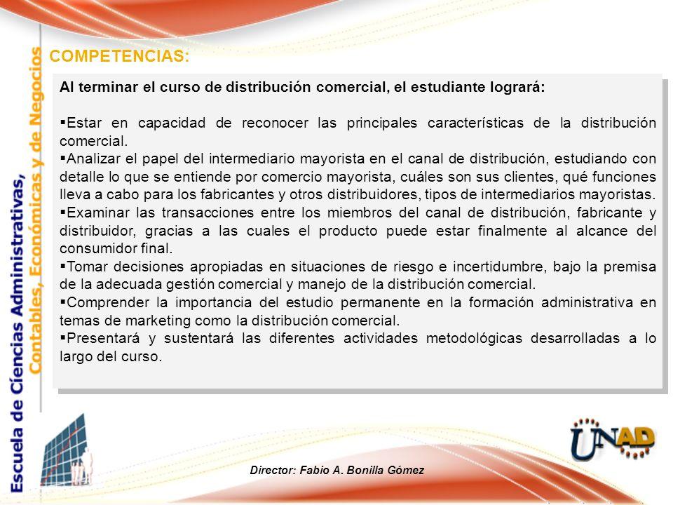 COMPETENCIAS: Director: Fabio A. Bonilla Gómez Al terminar el curso de distribución comercial, el estudiante logrará: Estar en capacidad de reconocer
