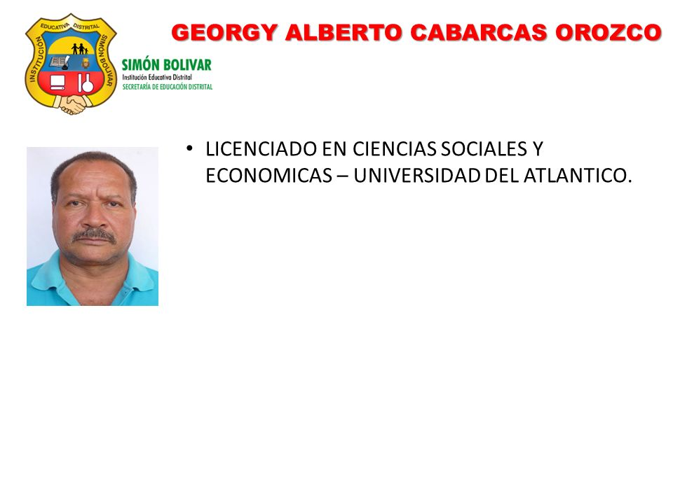 GEORGY ALBERTO CABARCAS OROZCO LICENCIADO EN CIENCIAS SOCIALES Y ECONOMICAS – UNIVERSIDAD DEL ATLANTICO.