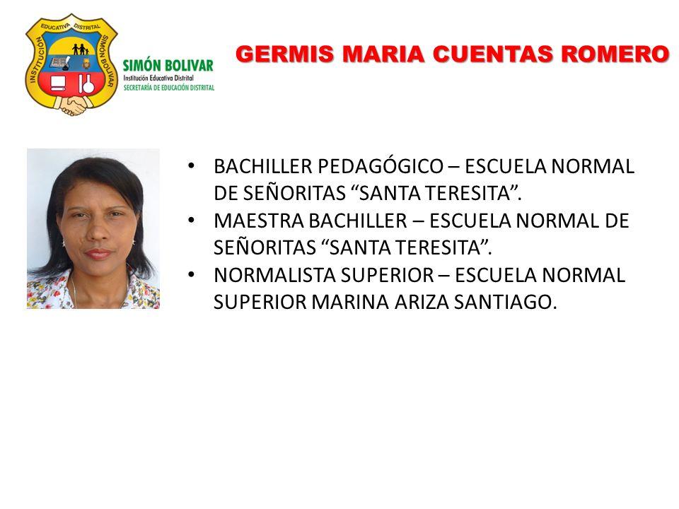 GERMIS MARIA CUENTAS ROMERO BACHILLER PEDAGÓGICO – ESCUELA NORMAL DE SEÑORITAS SANTA TERESITA. MAESTRA BACHILLER – ESCUELA NORMAL DE SEÑORITAS SANTA T