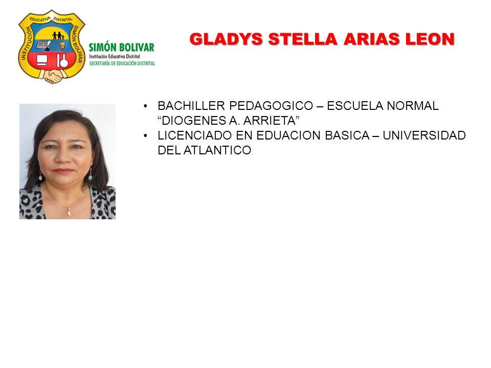 GLADYS STELLA ARIAS LEON BACHILLER PEDAGOGICO – ESCUELA NORMAL DIOGENES A. ARRIETA LICENCIADO EN EDUACION BASICA – UNIVERSIDAD DEL ATLANTICO