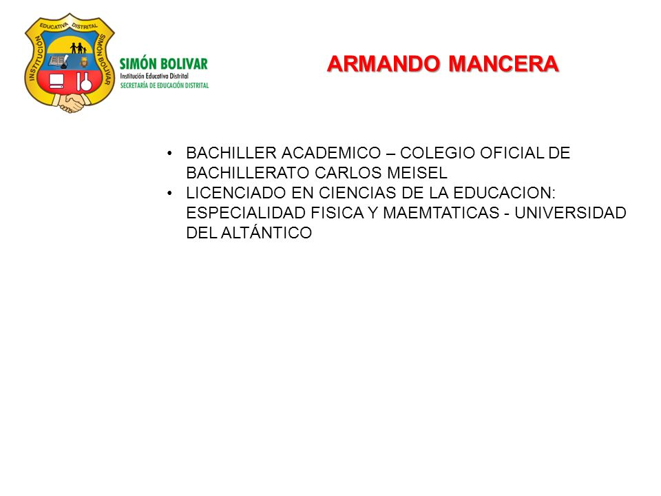 ARMANDO MANCERA BACHILLER ACADEMICO – COLEGIO OFICIAL DE BACHILLERATO CARLOS MEISEL LICENCIADO EN CIENCIAS DE LA EDUCACION: ESPECIALIDAD FISICA Y MAEMTATICAS - UNIVERSIDAD DEL ALTÁNTICO