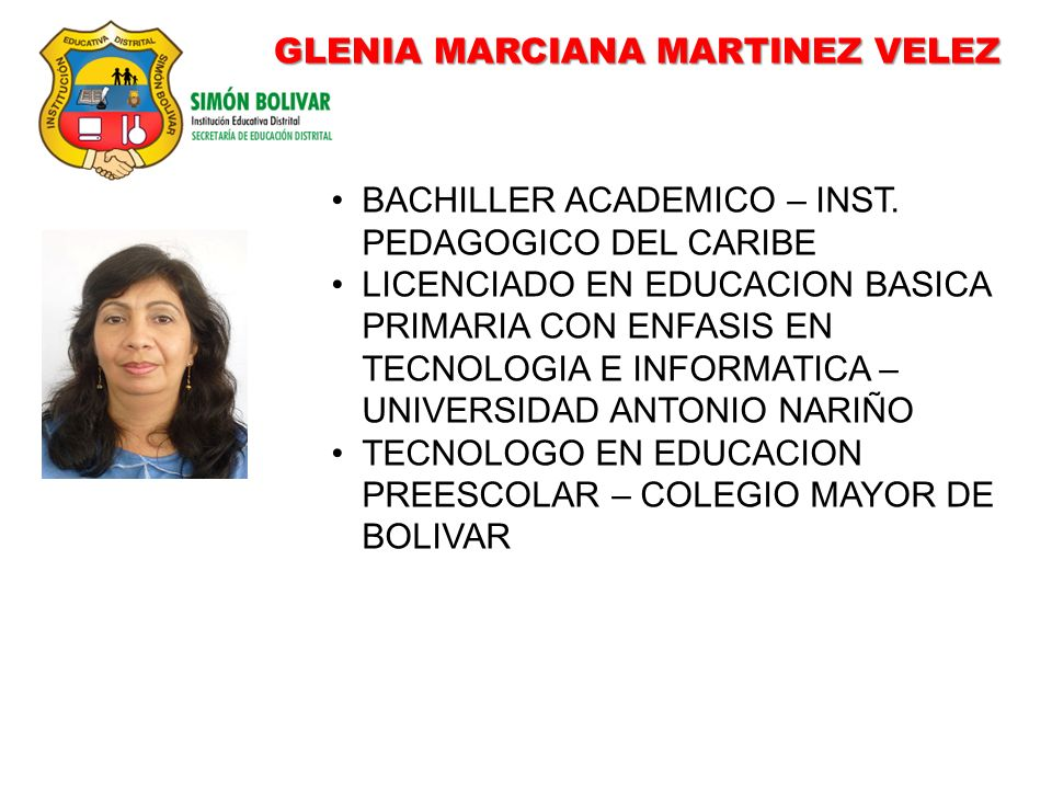 GLENIA MARCIANA MARTINEZ VELEZ BACHILLER ACADEMICO – INST. PEDAGOGICO DEL CARIBE LICENCIADO EN EDUCACION BASICA PRIMARIA CON ENFASIS EN TECNOLOGIA E I