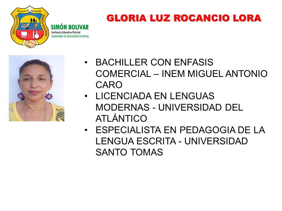 GLORIA LUZ ROCANCIO LORA BACHILLER CON ENFASIS COMERCIAL – INEM MIGUEL ANTONIO CARO LICENCIADA EN LENGUAS MODERNAS - UNIVERSIDAD DEL ATLÁNTICO ESPECIALISTA EN PEDAGOGIA DE LA LENGUA ESCRITA - UNIVERSIDAD SANTO TOMAS