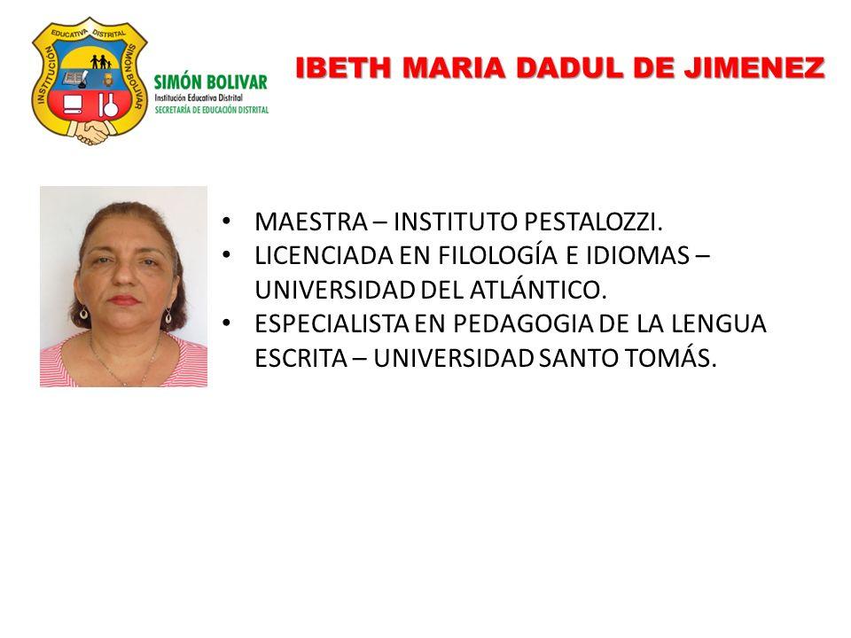 IBETH MARIA DADUL DE JIMENEZ MAESTRA – INSTITUTO PESTALOZZI. LICENCIADA EN FILOLOGÍA E IDIOMAS – UNIVERSIDAD DEL ATLÁNTICO. ESPECIALISTA EN PEDAGOGIA