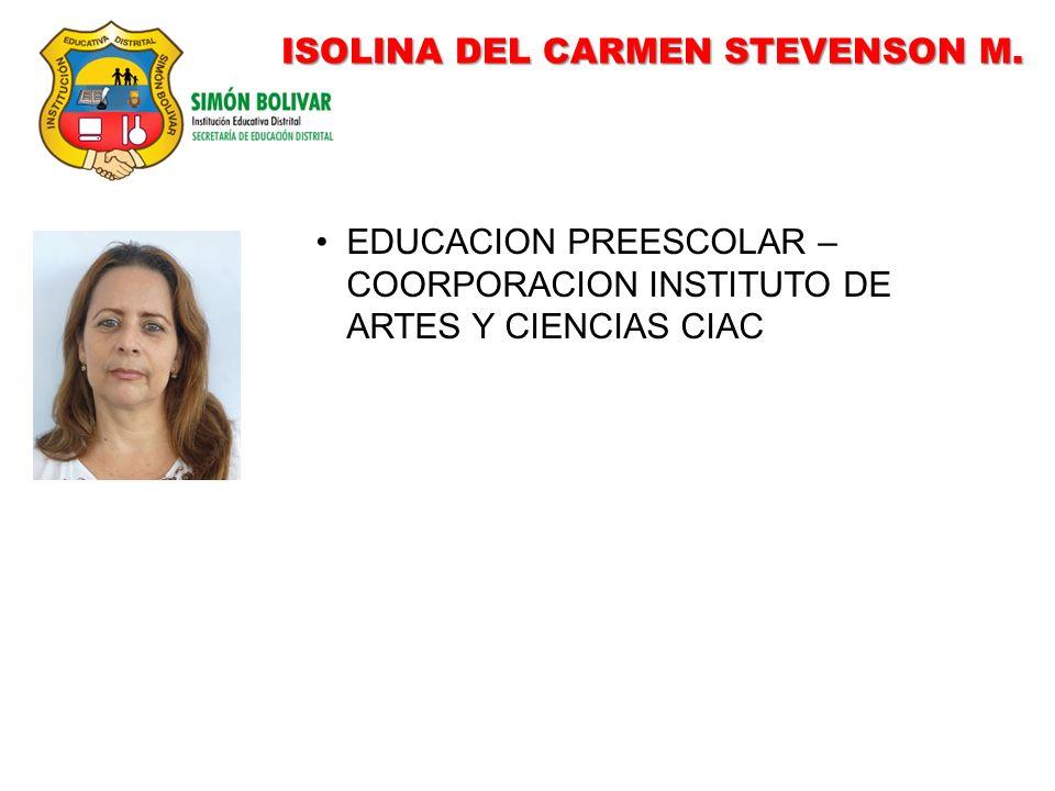 ISOLINA DEL CARMEN STEVENSON M. EDUCACION PREESCOLAR – COORPORACION INSTITUTO DE ARTES Y CIENCIAS CIAC